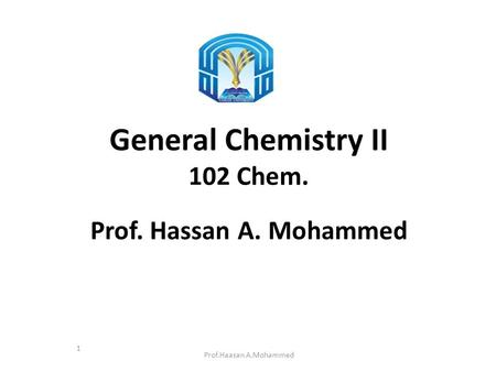 General Chemistry II 102 Chem. Prof. Hassan A. Mohammed Prof.Haasan A.Mohammed 1.