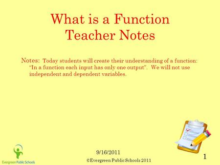 "©Evergreen Public Schools 2011 1 What is a Function Teacher Notes Notes: Today students will create their understanding of a function: ""In a function each."