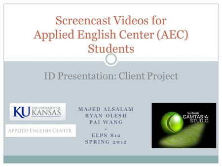 MAJED ALSALAM RYAN OLESH PAI WANG ~ ELPS 812 SPRING 2012 Screencast Videos for Applied English Center (AEC) Students ID Presentation: Client Project.