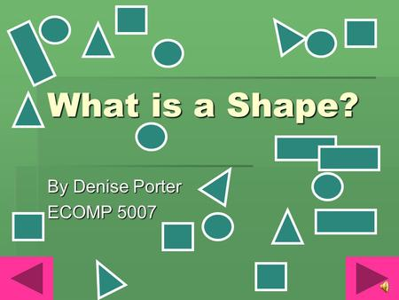 What is a Shape? By Denise Porter ECOMP 5007 recognize and name the following basic shapes: circles, triangles, squares, and rectangles. (MKG1.a) observe.