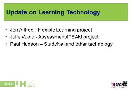 Update on Learning Technology Jon Alltree - Flexible Learning project Julie Vuolo - Assessment/ITEAM project Paul Hudson – StudyNet and other technology.