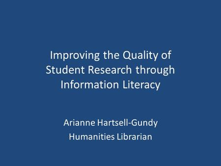 Improving the Quality of Student Research through Information Literacy Arianne Hartsell-Gundy Humanities Librarian.