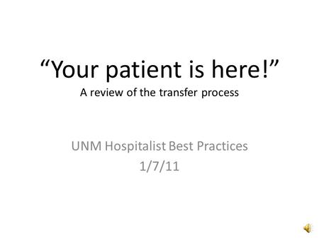 """Your patient is here!"" A review of the transfer process UNM Hospitalist Best Practices 1/7/11."