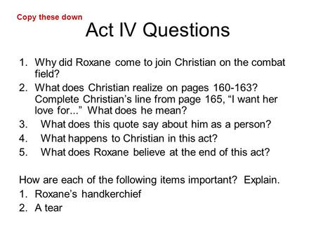Act IV Questions 1.Why did Roxane come to join Christian on the combat field? 2.What does Christian realize on pages 160-163? Complete Christian's line.