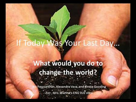 If Today Was Your Last Day… What would you do to change the world? By: Feroza Khan, Alexandra Vava, and Kirstie Gooding For: Mrs. Sharma's ENG 3U1 class.