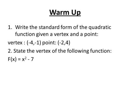 Warm Up 1.Write the standard form of the quadratic function given a vertex and a point: vertex : (-4,-1) point: (-2,4) 2. State the vertex of the following.