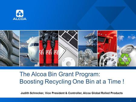 The Alcoa Bin Grant Program: Boosting Recycling One Bin at a Time ! Judith Schrecker, Vice President & Controller, Alcoa Global Rolled Products 1.