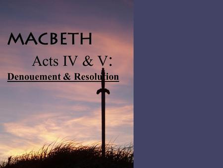 Acts IV & V : Denouement & Resolution. A Act Iv, Scene i The events of ACT IV make up » the denouement, which is somewhat similar to falling action: This.