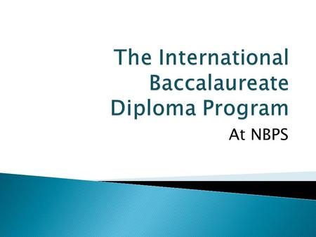 At NBPS. The IB Diploma Programme is an academically challenging and balanced program of education that prepares students, normally aged 16–19, for success.