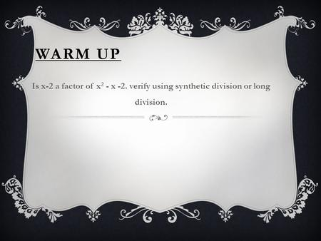 WARM UP Is x-2 a factor of x 2 - x -2. verify using synthetic division or long division.