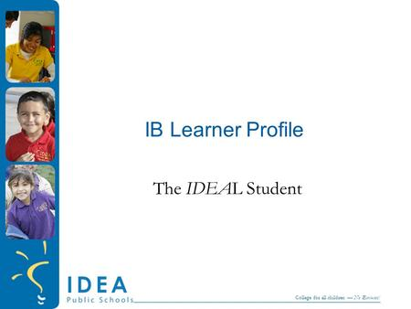 College for all children — No Excuses! IB Learner Profile The IDEAL Student.