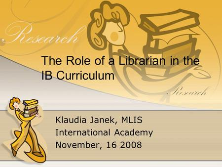 The Role of a Librarian in the IB Curriculum Klaudia Janek, MLIS International Academy November, 16 2008.