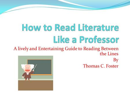 A lively and Entertaining Guide to Reading Between the Lines By Thomas C. Foster.