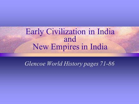 Early Civilization in India and New Empires in India Glencoe World History pages 71-86.