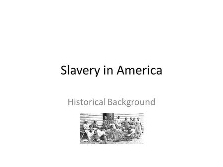 Slavery in America Historical Background. Slave—Someone who is the property of another person and has to work for that person. On the eve of the American.