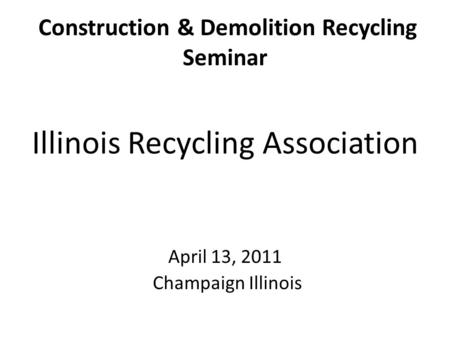 Construction & Demolition Recycling Seminar Illinois Recycling Association April 13, 2011 Champaign Illinois.