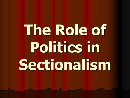 The Role of Politics in Sectionalism