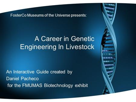 A Career in Genetic Engineering In Livestock An Interactive Guide created by Daniel Pacheco for the FMUMAS Biotechnology exhibit FosterCo Museums of the.