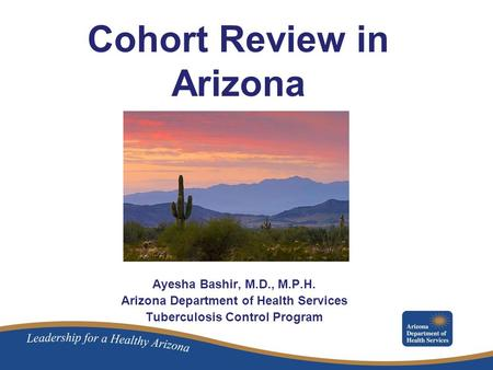 Cohort Review in Arizona Ayesha Bashir, M.D., M.P.H. Arizona Department of Health Services Tuberculosis Control Program.