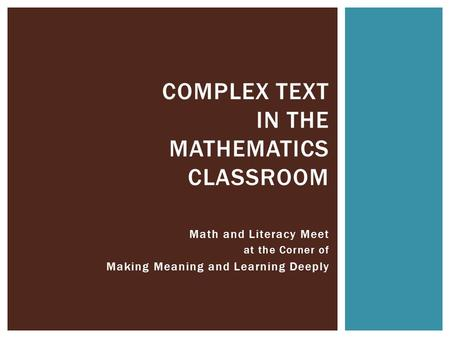 Math and Literacy Meet at the Corner of Making Meaning and Learning Deeply COMPLEX TEXT IN THE MATHEMATICS CLASSROOM.