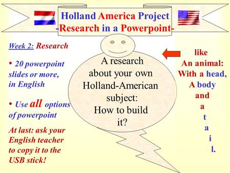 Holland America Project -Research in a Powerpoint- A research about your own Holland-American subject: How to build it? like An animal: With a head, A.