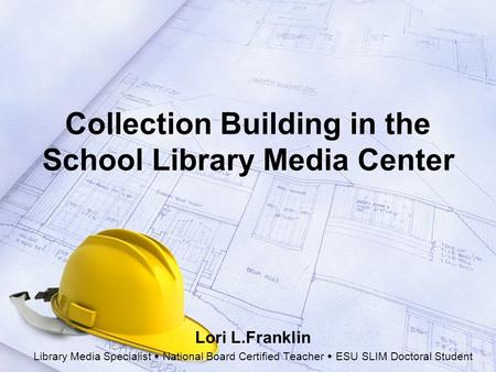 Collection Building in the School Library Media Center Lori L.Franklin Library Media Specialist  National Board Certified Teacher  ESU SLIM Doctoral.