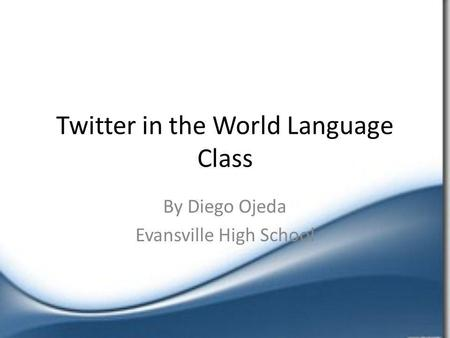 Twitter in the World Language Class By Diego Ojeda Evansville High School.