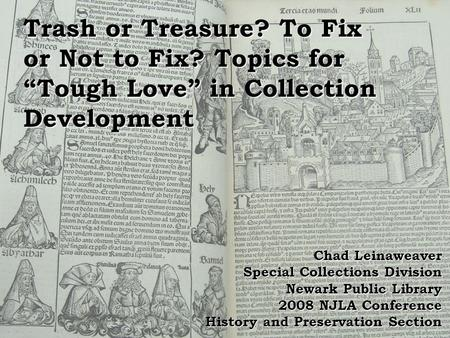 "Trash or Treasure? To Fix or Not to Fix? Topics for ""Tough Love"" in Collection Development Chad Leinaweaver Special Collections Division Newark Public."
