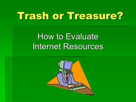 Trash or Treasure? How to Evaluate Internet Resources.