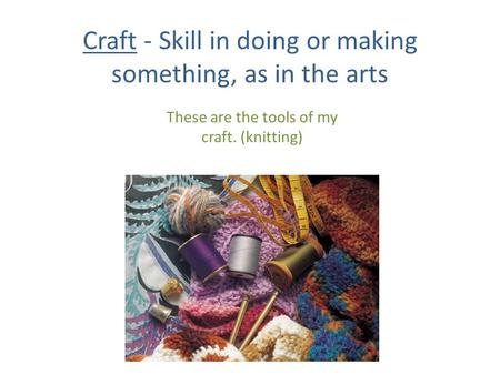 Craft - Skill in doing or making something, as in the arts These are the tools of my craft. (knitting)