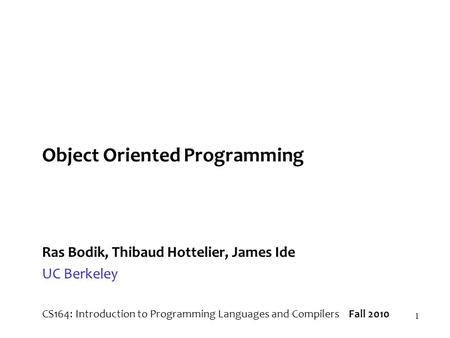 1 Object Oriented Programming Ras Bodik, Thibaud Hottelier, James Ide UC Berkeley CS164: Introduction to Programming Languages and Compilers Fall 2010.