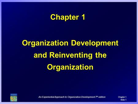 An Experiential Approach to Organization Development 7 th edition Chapter 1 Slide 1 Chapter 1 Organization Development and Reinventing the Organization.