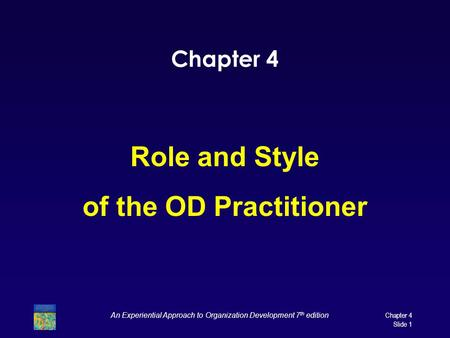 Chapter 4 Role and Style of the OD Practitioner An Experiential Approach to Organization Development 7 th edition Chapter 4 Slide 1.