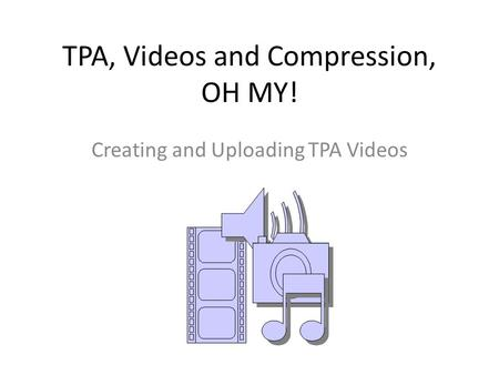 TPA, Videos and Compression, OH MY! Creating and Uploading TPA Videos.
