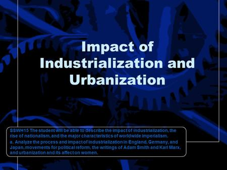 Impact of Industrialization and Urbanization SSWH15 The student will be able to describe the impact of industrialization, the rise of nationalism, and.
