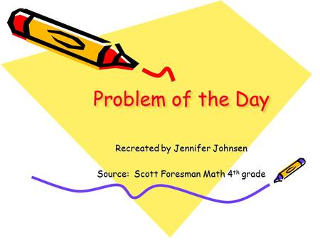 Problem of the Day Recreated by Jennifer Johnsen Source: Scott Foresman Math 4 th grade.