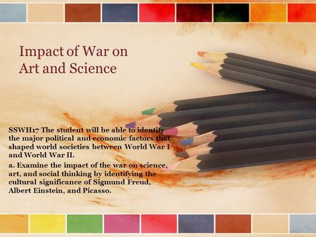 Impact of War on Art and Science SSWH17 The student will be able to identify the major political and economic factors that shaped world societies between.
