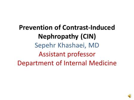 Prevention of Contrast-Induced Nephropathy (CIN) Sepehr Khashaei, MD Assistant professor Department of Internal Medicine.
