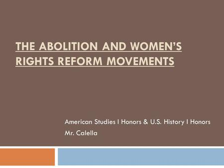 THE ABOLITION AND WOMEN'S RIGHTS REFORM MOVEMENTS American Studies I Honors & U.S. History I Honors Mr. Calella.