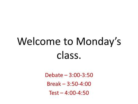 Welcome to Monday's class. Debate – 3:00-3:50 Break – 3:50-4:00 Test – 4:00-4:50.