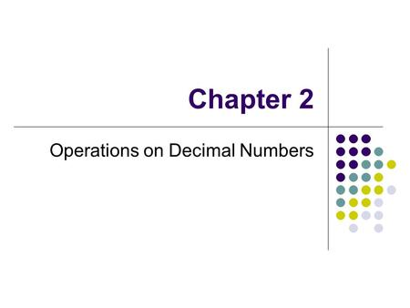 Chapter 2 Operations on Decimal Numbers. What You Will Learn: To add and subtract decimal numbers To multiply decimal numbers To divide decimal numbers.