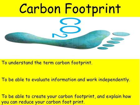 To understand the term carbon footprint. To be able to evaluate information and work independently. To be able to create your carbon footprint, and explain.