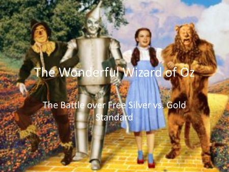 The Wonderful Wizard of Oz The Battle over Free Silver vs. Gold Standard.