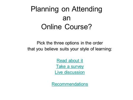 Planning on Attending an Online Course? Pick the three options in the order that you believe suits your style of learning: Read about it Take a survey.