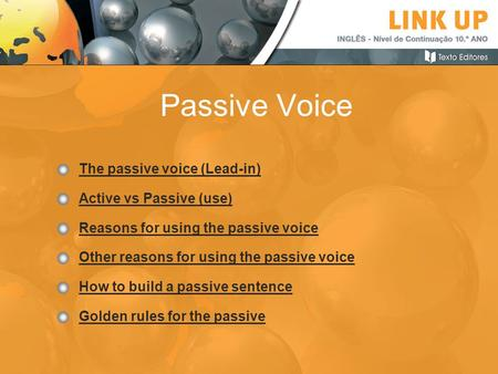 Passive Voice The passive voice (Lead-in) Active vs Passive (use) Reasons for using the passive voice Other reasons for using the passive voice How to.