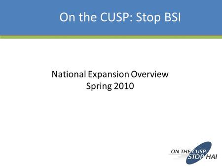 National Expansion Overview Spring 2010 On the CUSP: Stop BSI.