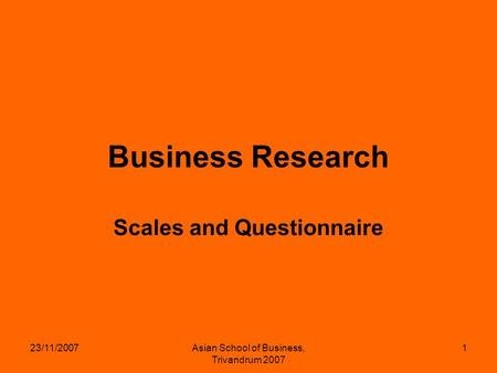 23/11/2007Asian School of Business, Trivandrum 2007 1 Business Research Scales and Questionnaire.