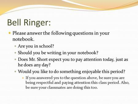 Bell Ringer: Please answer the following questions in your notebook. Are you in school? Should you be writing in your notebook? Does Mr. Short expect you.