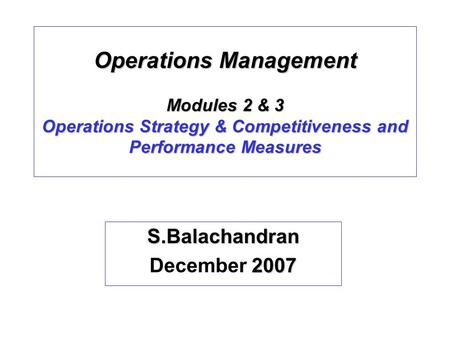 Operations Management Modules 2 & 3 Operations Strategy & Competitiveness and Performance Measures S.Balachandran 2007 December 2007.