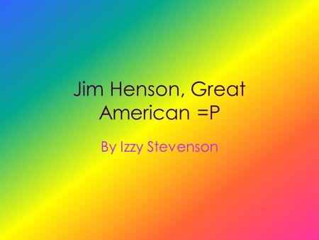 "Jim Henson, Great American =P By Izzy Stevenson ""A Man Of Many Colors"""